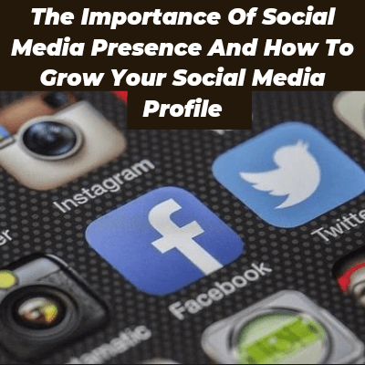 The Importance Of Social Media Presence And How To Grow Your Social Media Profile