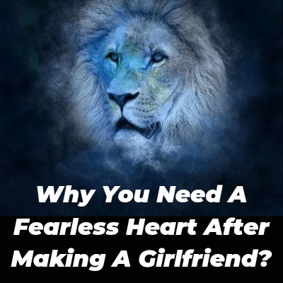 Why You Need A Fearless Heart After Making A Girlfriend